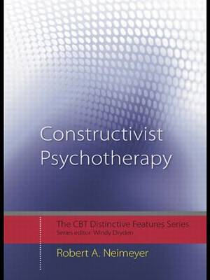 Constructivist Psychotherapy Distinctive Features by Robert A. (University of Memphis, Tennessee, USA) Neimeyer
