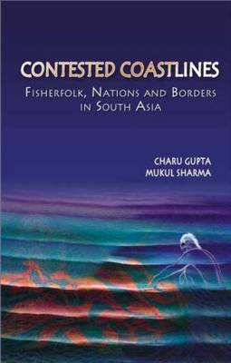 Contested Coastlines Fisherfolk, Nations and Borders in South Asia by Charu (Nehru Memorial Museum and Library, India) Gupta, Mukul (Amnesty International, India) Sharma