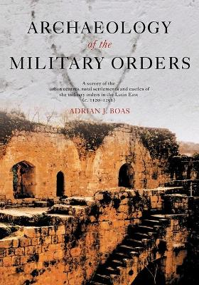 Archaeology of the Military Orders A Survey of the Urban Centres, Rural Settlements and Castles of the Military Orders in the Latin East (c.1120-1291) by Adrian J. Boas