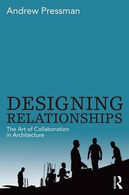 Designing Relationships The Art of Collaboration in Architecture by Andrew Pressman