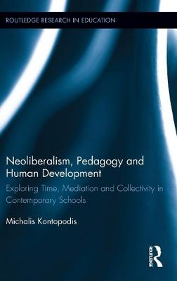 Neoliberalism, Pedagogy and Human Development Exploring Time, Mediation and Collectivity in Contemporary Schools by Michalis (University of Sheffield, UK) Kontopodis