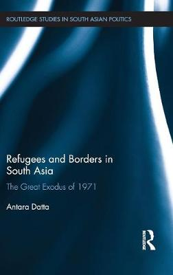 Refugees and Borders in South Asia The Great Exodus of 1971 by Antara (Royal Holloway, University of London, UK) Datta