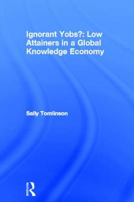 Ignorant Yobs?: Low Attainers in a Global Knowledge Economy by Sally Tomlinson