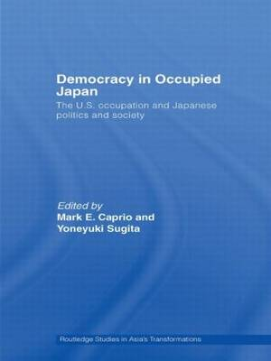 Democracy in Occupied Japan The U.S. Occupation and Japanese Politics and Society by Mark E. (Rikkyo University, Japan) Caprio