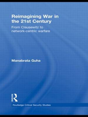 Reimagining War in the 21st Century From Clausewitz to Network-Centric Warfare by Manabrata Guha