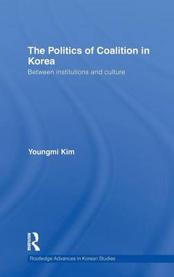 The Politics of Coalition in Korea Between Institutions and Culture by Youngmi (University of Edinburgh, UK) Kim