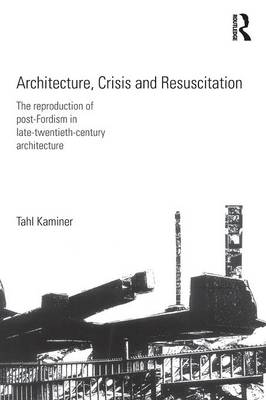 Architecture, Crisis and Resuscitation The Reproduction of Post-Fordism in Late-Twentieth-Century Architecture by Tahl Kaminer