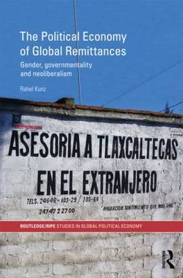 The Political Economy of Global Remittances Gender, Governmentality and Neoliberalism by Rahel (University of Lucerne, Switzerland) Kunz