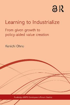 Learning to Industrialize From Given Growth to Policy-aided Value Creation by Kenichi (National Graduate Institute for Policy Studies, Tokyo, Japan) Ohno