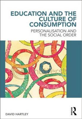 Education and the Culture of Consumption Personalisation and the Social Order by David Hartley