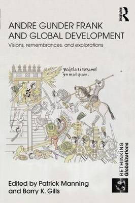 Andre Gunder Frank and Global Development Visions, Remembrances, and Explorations by Patrick Manning