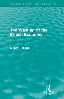 The Wasting of the British Economy by Sidney Pollard