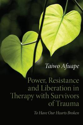 Power, Resistance and Liberation in Therapy with Survivors of Trauma To Have Our Hearts Broken by Taiwo Afuape