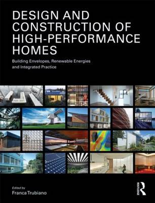 Design and Construction of High Performance Homes Building Envelopes, Renewable Energies and Integrated Practice by Franca Trubiano