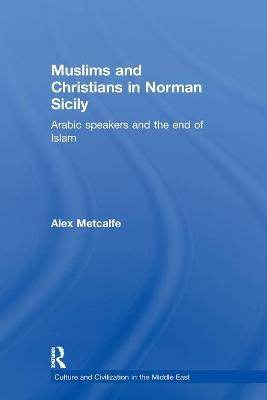 Muslims and Christians in Norman Sicily Arabic-Speakers and the End of Islam by Alexander Metcalfe, Alex Metcalfe
