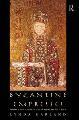Byzantine Empresses Women and Power in Byzantium AD 527-1204 by Lynda Garland