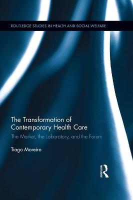 The Transformation of Contemporary Health Care The Market, the Laboratory, and the Forum by Tiago (University of Durham, UK) Moreira