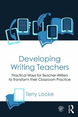 Developing Writing Teachers Practical Ways for Teacher-Writers to Transform their Classroom Practice by Terry Locke