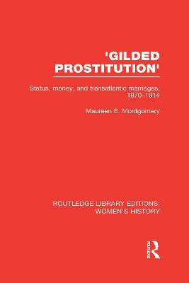 'Gilded Prostitution' Status, Money and Transatlantic Marriages, 1870-1914 by Maureen E. Montgomery