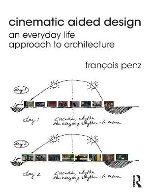Cinematic Aided Design An Everyday Life Approach to Architecture by Francois (University of Cambridge, UK) Penz