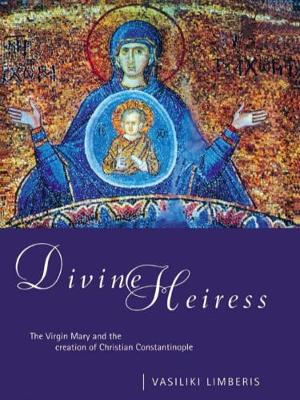 Divine Heiress The Virgin Mary and the Making of Christian Constantinople by Vasiliki Limberis