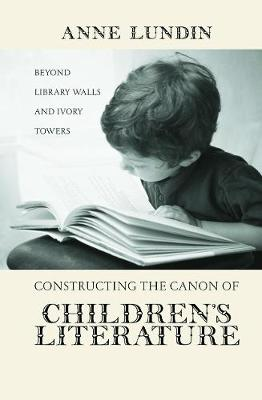 Constructing the Canon of Children's Literature Beyond Library Walls and Ivory Towers by Anne Lundin