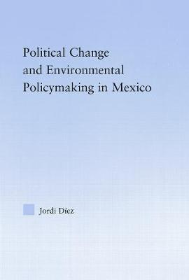Political Change and Environmental Policymaking in Mexico by Jordi (University of Guelph, Ontario, Canada) Diez