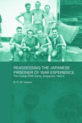 Reassessing the Japanese Prisoner of War Experience The Changi Prisoner of War Camp in Singapore, 1942-45 by R. P. W. Havers