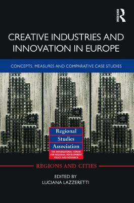 Creative Industries and Innovation in Europe Concepts, Measures and Comparative Case Studies by Luciana (University of Florence, Italy) Lazzeretti