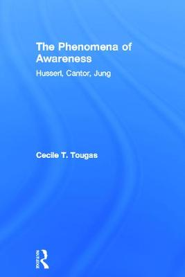 The Phenomena of Awareness Husserl, Cantor, Jung by Cecile T. Tougas