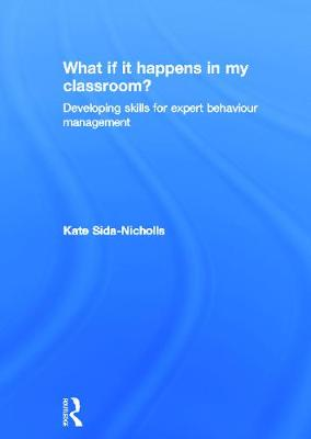 What if it happens in my classroom? Developing skills for expert behaviour management by Kate (programme leader for a teacher training course, UK) Sida-Nicholls