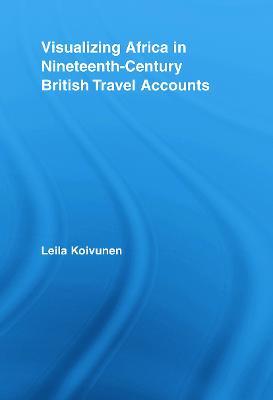 Visualizing Africa in Nineteenth-Century British Travel Accounts by Leila (University of Turku, Finland) Koivunen