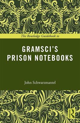 The Routledge Guidebook to Gramsci's Prison Notebooks by John Schwarzmantel