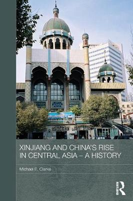 Xinjiang and China's Rise in Central Asia - A History by Michael E. (Griffith University, Australia) Clarke