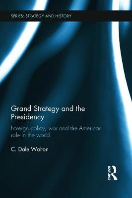 Grand Strategy and the Presidency Foreign Policy, War and the American Role in the World by C. Dale (University of Reading, UK) Walton