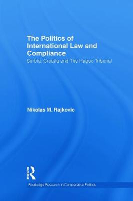 The Politics of International Law and Compliance Serbia, Croatia and The Hague Tribunal by Nikolas M. (Lecturer in Law at the University of Kent) Rajkovic