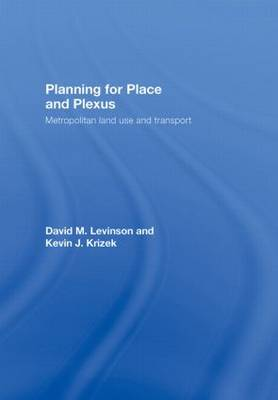 Planning for Place and Plexus Metropolitan Land Use and Transport by David M. (University of Minnesota, USA) Levinson, Kevin J. (University of Minnesota, USA) Krizek