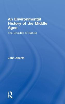 An Environmental History of the Middle Ages The Crucible of Nature by John Aberth
