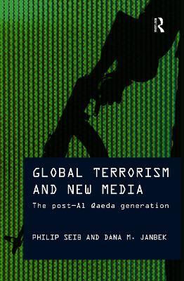 Global Terrorism and New Media The Post Al-Qaeda Generation by Philip Seib, Dana M. Janbek