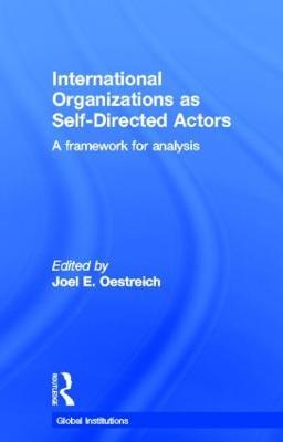 International Organizations as Self-Directed Actors A Framework for Analysis by Joel E. (Drexel University, USA) Oestreich