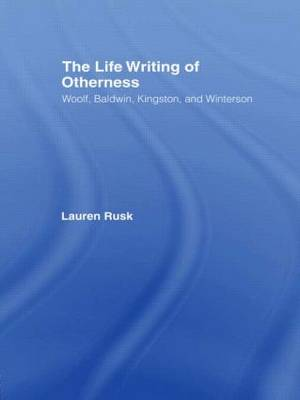 The Life Writing of Otherness Woolf, Baldwin, Kingston, and Winterson by Lauren Rusk