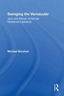 Swinging the Vernacular Jazz and African American Modernist Literature by Michael Borshuk