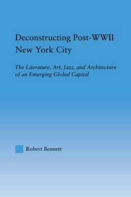 Deconstructing Post-WWII New York City The Literature, Art, Jazz, and Architecture of an Emerging Global Capital by Robert Bennett