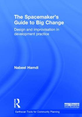 The Spacemaker's Guide to Big Change Design and Improvisation in Development Practice by Nabeel (Oxford Brookes University, UK) Hamdi