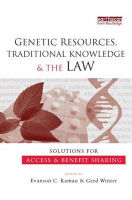 Genetic Resources, Traditional Knowledge and the Law Solutions for Access and Benefit Sharing by Evanson C. Kamau