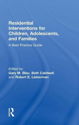 Residential Interventions for Children, Adolescents, and Families A Best Practice Guide by Gary M. (Substance Abuse and Mental Health Services Administration, Maryland, USA) Blau