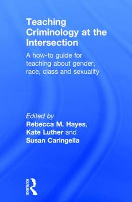 Teaching Criminology at the Intersection A how-to guide for teaching about gender, race, class and sexuality by Rebecca M. (Central Michigan University, USA) Hayes