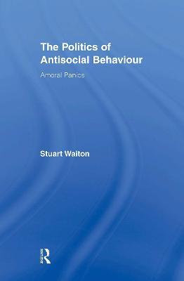 The Politics of Antisocial Behaviour Amoral Panics by Stuart (University of Abertay Dundee, Scotland) Waiton