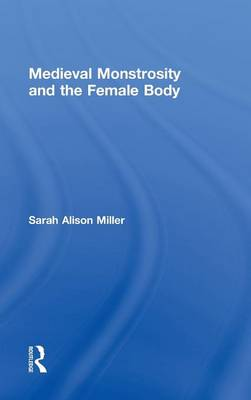 Medieval Monstrosity and the Female Body by Sarah Alison Miller