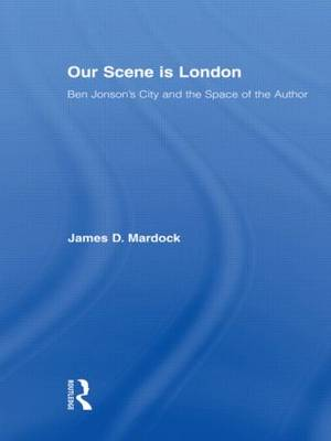 Our Scene is London Ben Jonson's City and the Space of the Author by James D. Mardock